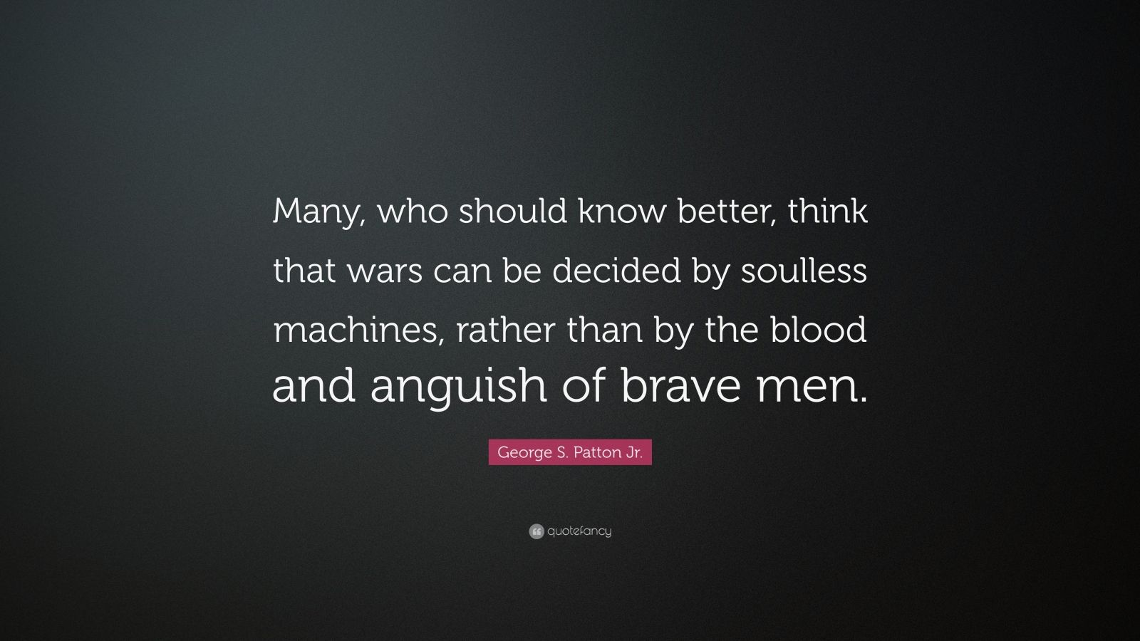 """George S. Patton Jr. Quote: """"Many, who should know better, think that wars can be decided by soulless machines, rather than by the blood and anguish of brave men."""""""
