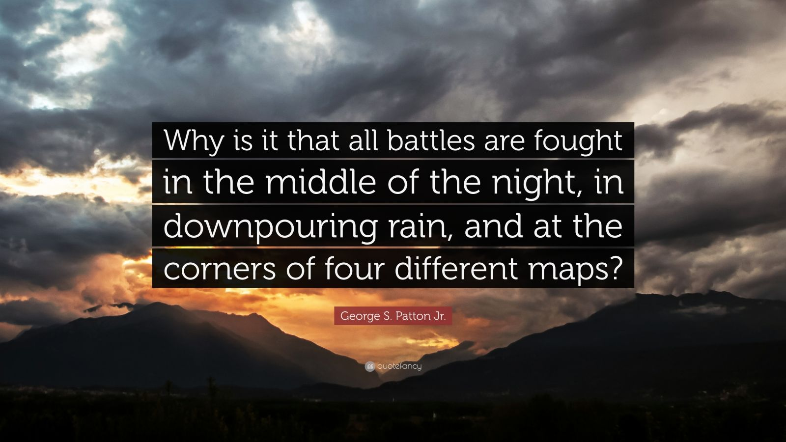 "George S. Patton Jr. Quote: ""Why is it that all battles are fought in the middle of the night, in downpouring rain, and at the corners of four different maps?"""