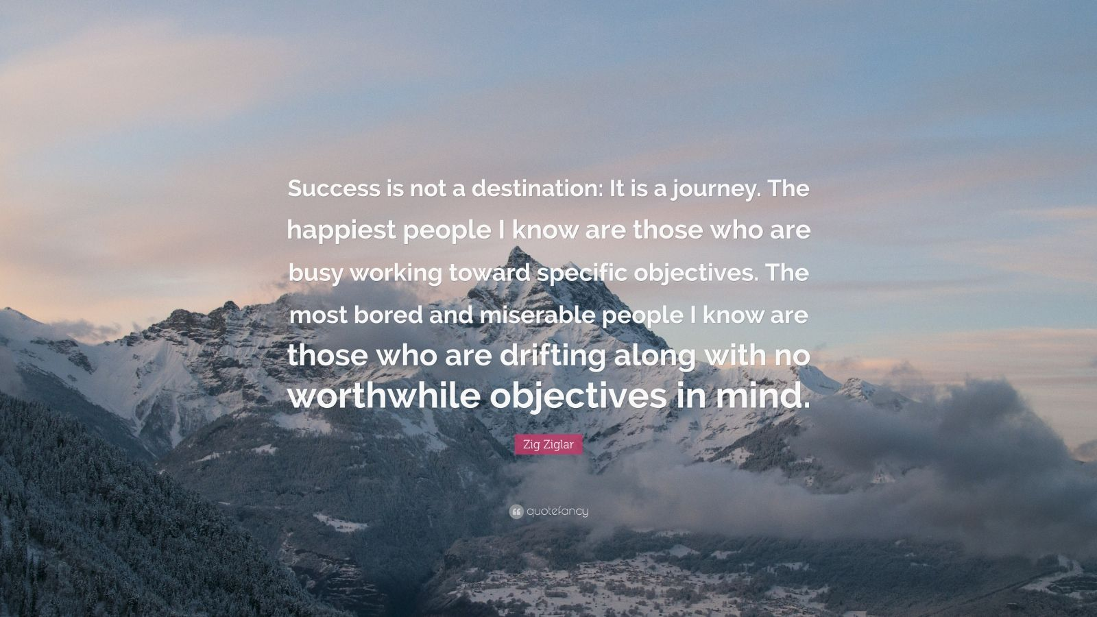 """Zig Ziglar Quote: """"Success is not a destination: It is a journey. The happiest people I know are those who are busy working toward specific objectives. The most bored and miserable people I know are those who are drifting along with no worthwhile objectives in mind."""""""