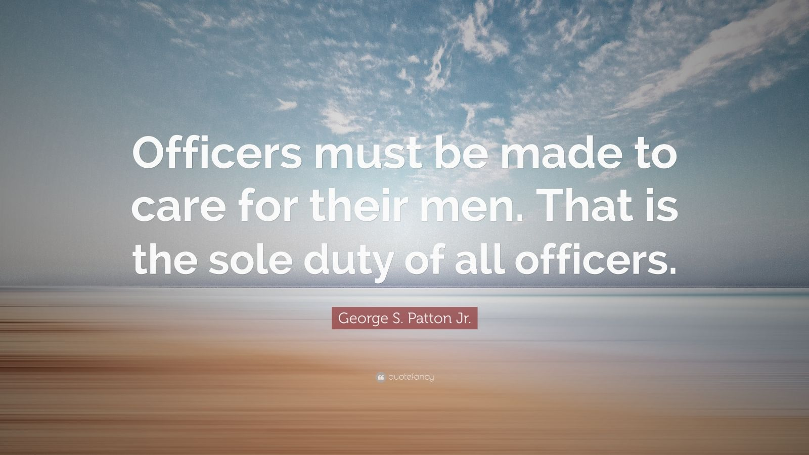 """George S. Patton Jr. Quote: """"Officers must be made to care for their men. That is the sole duty of all officers."""""""