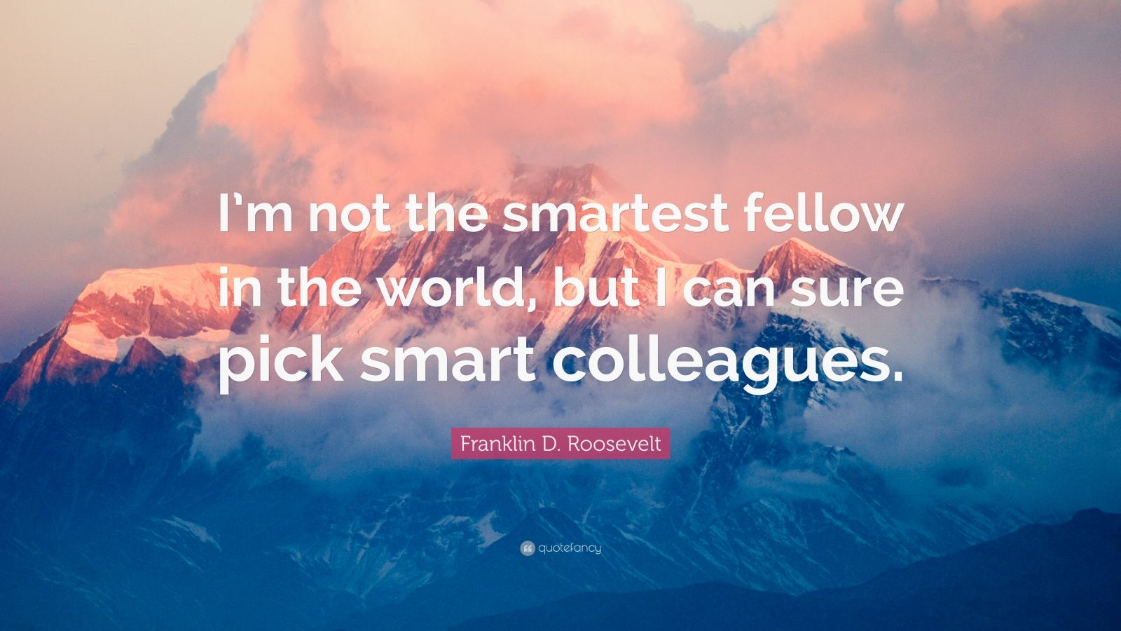 "Franklin D. Roosevelt Quote: ""I'm not the smartest fellow in the world, but I can sure pick smart colleagues."""