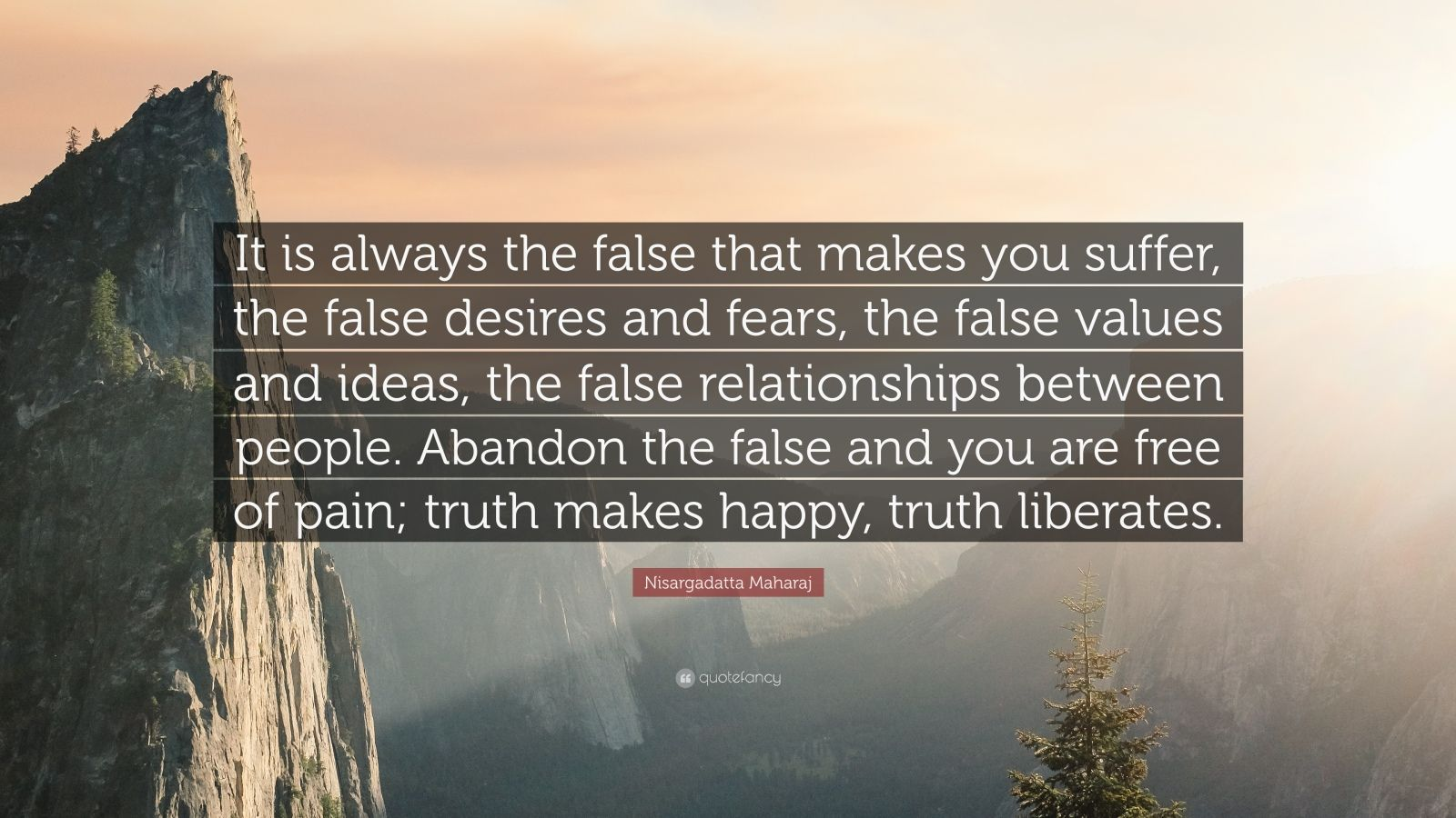 """Nisargadatta Maharaj Quote: """"It is always the false that makes you suffer, the false desires and fears, the false values and ideas, the false relationships between people. Abandon the false and you are free of pain; truth makes happy, truth liberates."""""""