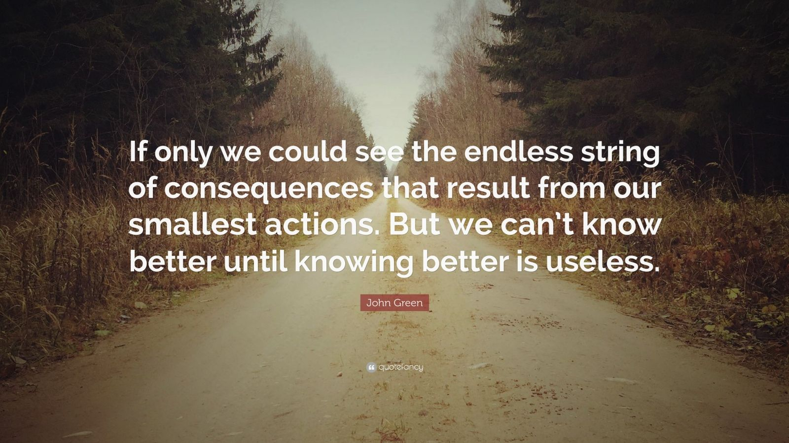 "John Green Quote: ""If only we could see the endless string of consequences that result from our smallest actions. But we can't know better until knowing better is useless."""