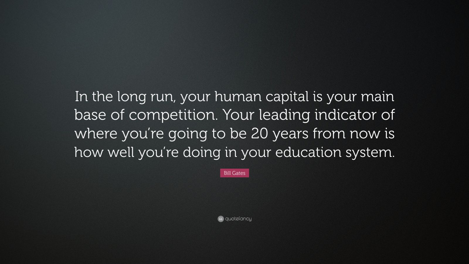 """Bill Gates Quote: """"In the long run, your human capital is your main base of competition. Your leading indicator of where you're going to be 20 years from now is how well you're doing in your education system."""""""