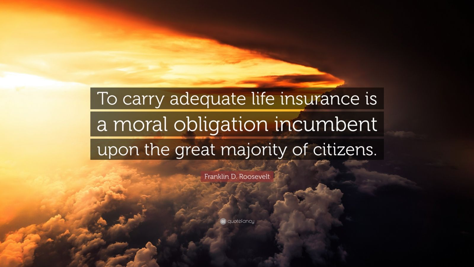 "Franklin D. Roosevelt Quote: ""To carry adequate life insurance is a moral obligation incumbent upon the great majority of citizens."""