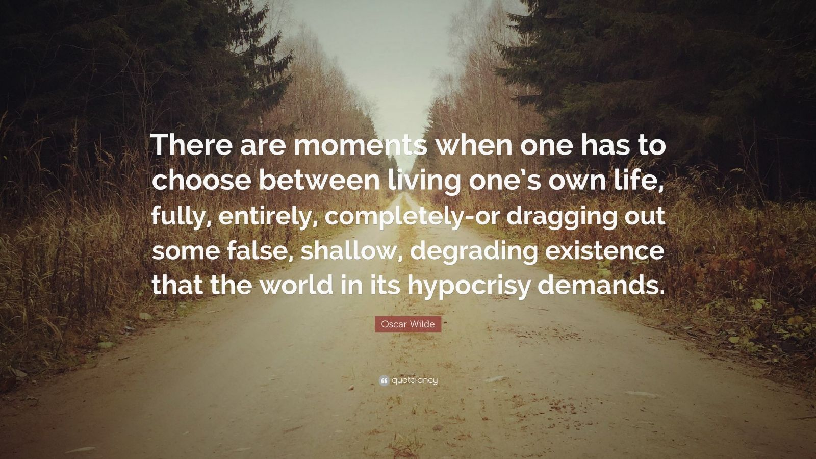 "Oscar Wilde Quote: ""There are moments when one has to choose between living one's own life, fully, entirely, completely-or dragging out some false, shallow, degrading existence that the world in its hypocrisy demands."""