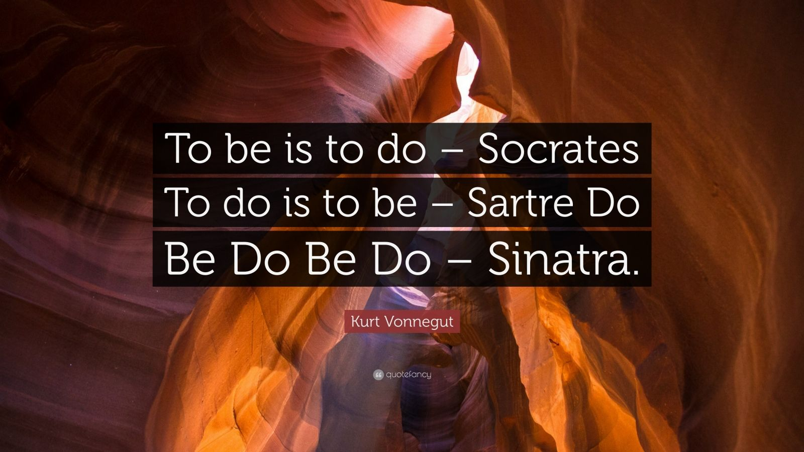 "Kurt Vonnegut Quote: ""To be is to do – Socrates To do is to be – Sartre Do Be Do Be Do – Sinatra."""