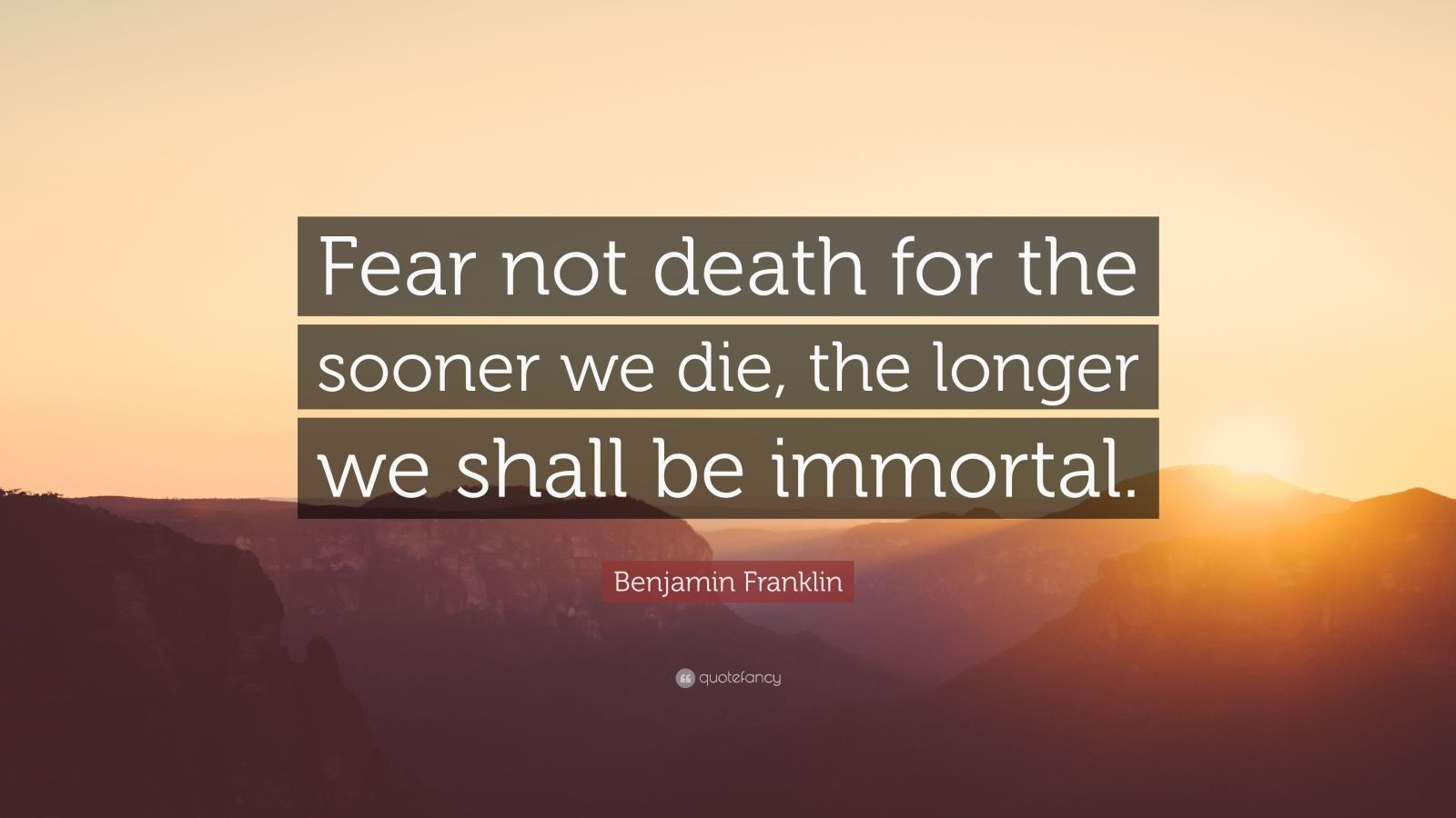 "Benjamin Franklin Quote: ""Fear not death for the sooner we die, the longer we shall be immortal."""