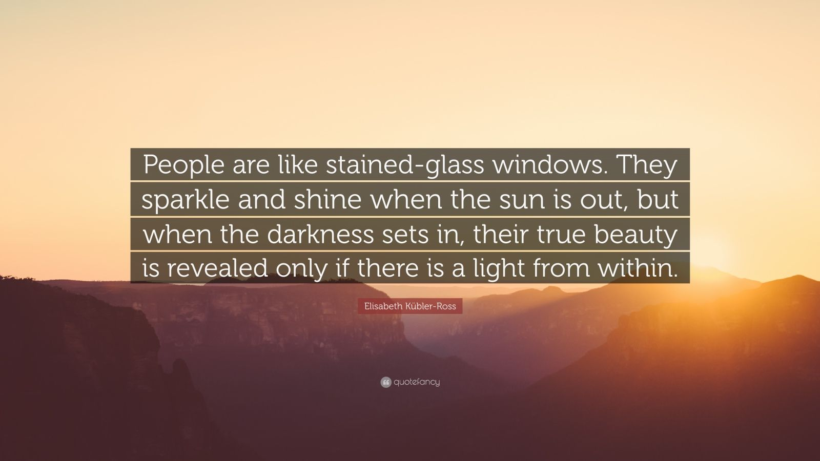 "Elisabeth Kübler-Ross Quote: ""People are like stained-glass windows. They sparkle and shine when the sun is out, but when the darkness sets in, their true beauty is revealed only if there is a light from within."""