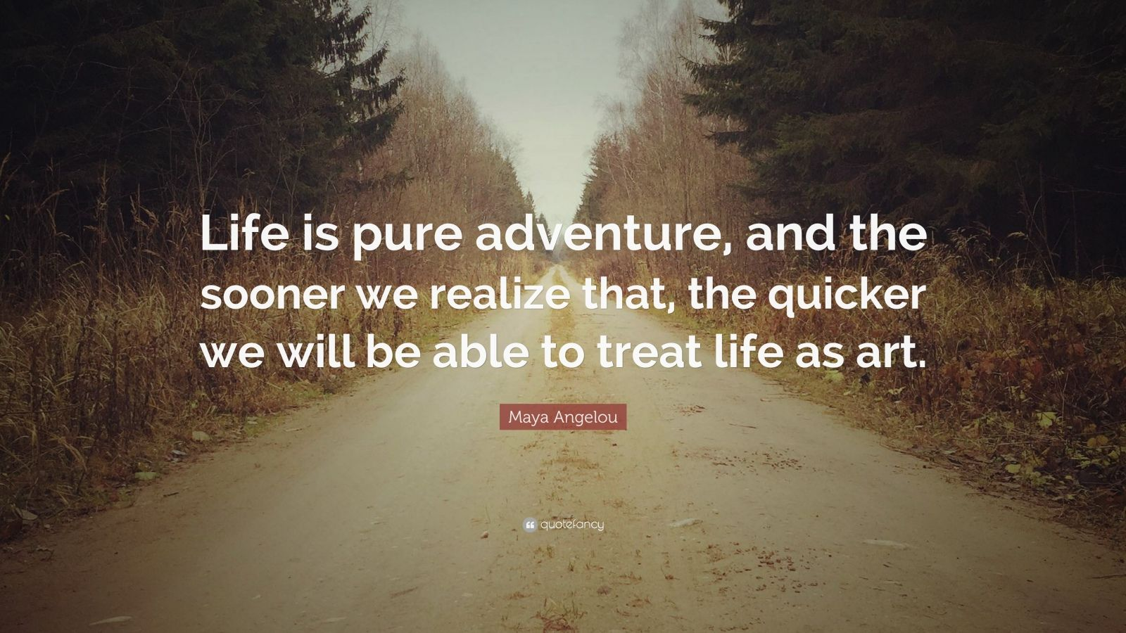 "Maya Angelou Quote: ""Life is pure adventure, and the sooner we realize that, the quicker we will be able to treat life as art."""