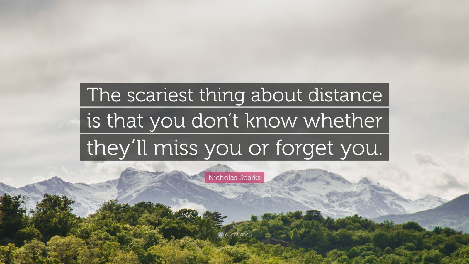 "Nicholas Sparks Quote: ""The scariest thing about distance is that you don't know whether they'll miss you or forget you."""