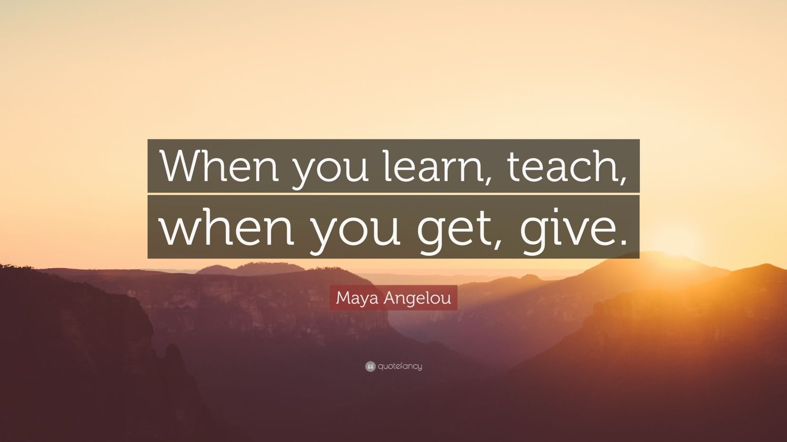"Maya Angelou Quote: ""When you learn, teach, when you get, give."""