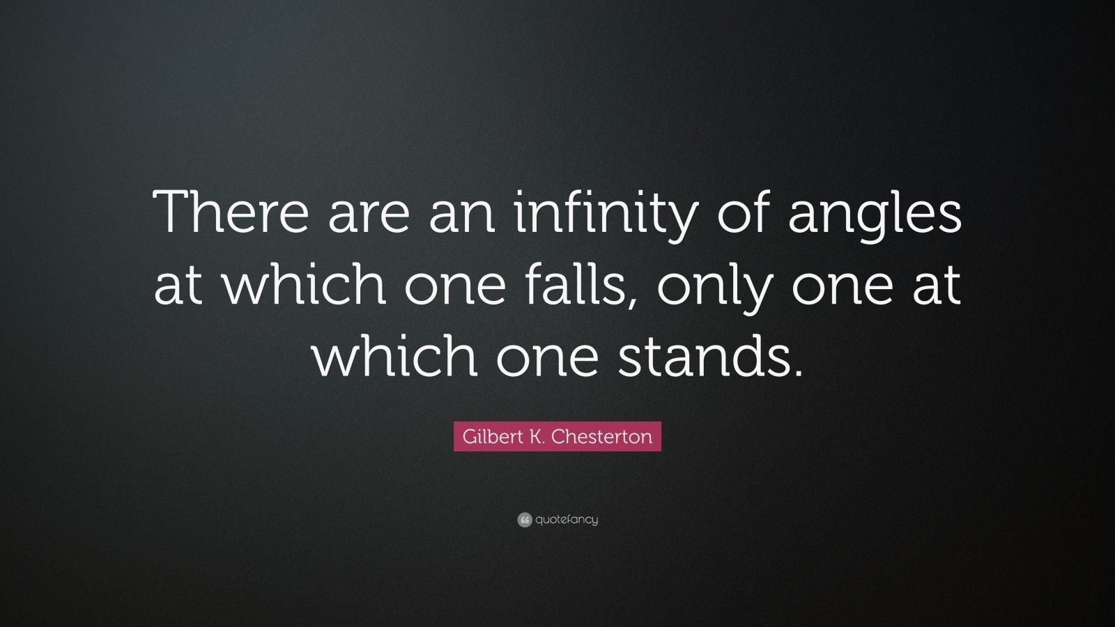 "Gilbert K. Chesterton Quote: ""There are an infinity of angles at which one falls, only one at which one stands."""
