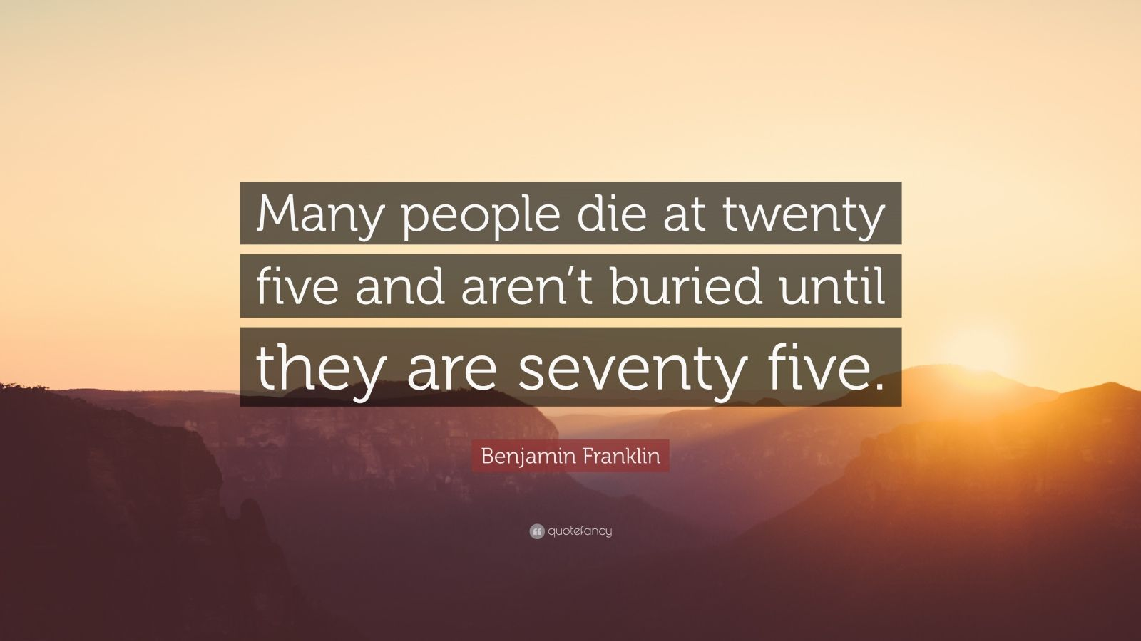 "Benjamin Franklin Quote: ""Many people die at twenty five and aren't buried until they are seventy five."""