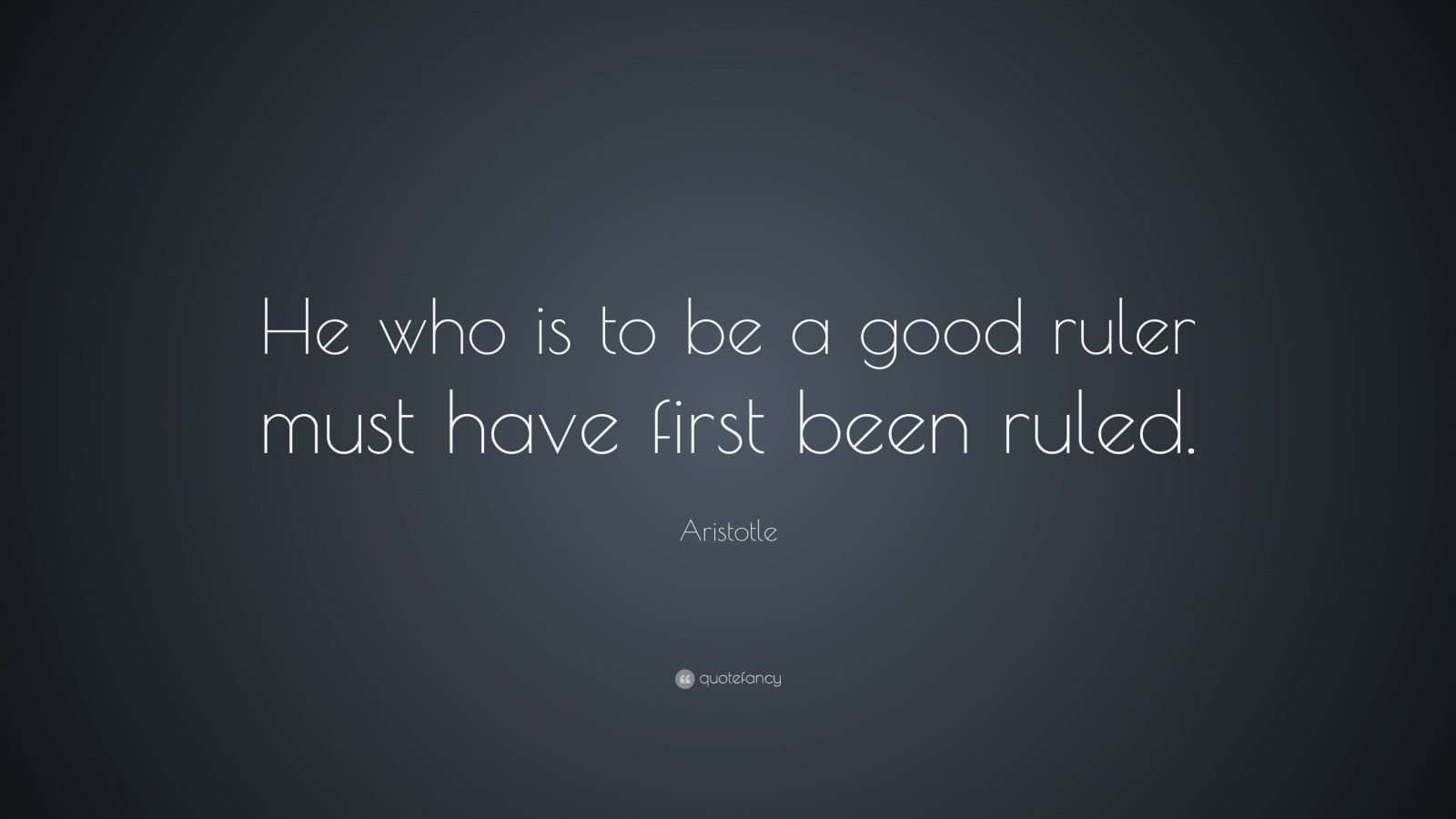 Aristotle Quote: He who is to be a good ruler must have first been ...