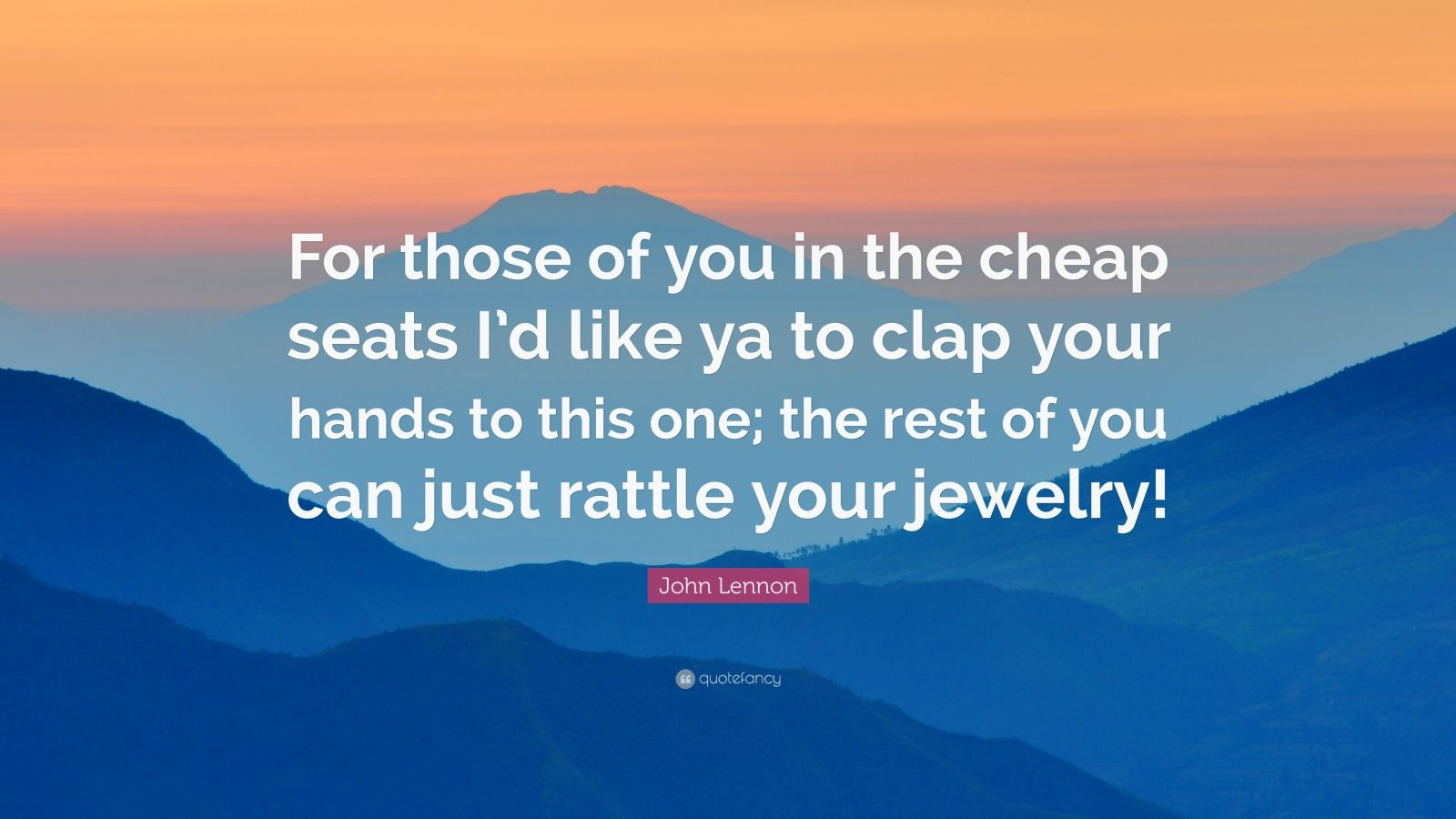 "John Lennon Quote: ""For those of you in the cheap seats I'd like ya to clap your hands to this one; the rest of you can just rattle your jewelry!"""
