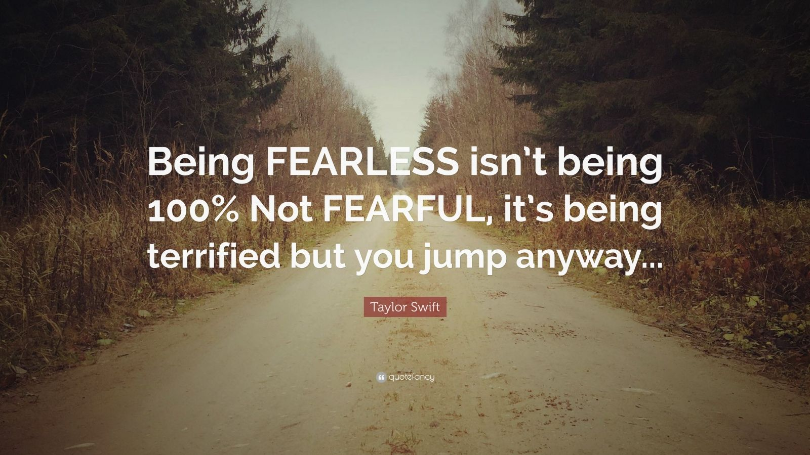 "Taylor Swift Quote: ""Being FEARLESS isn't being 100% Not FEARFUL, it's being terrified but you jump anyway..."""