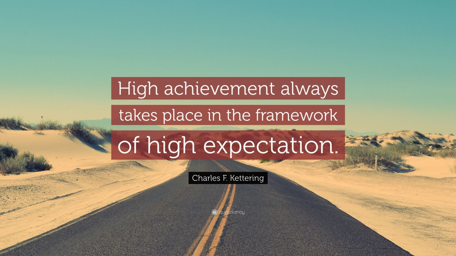 "Charles F. Kettering Quote: ""High achievement always takes place in the framework of high expectation."""
