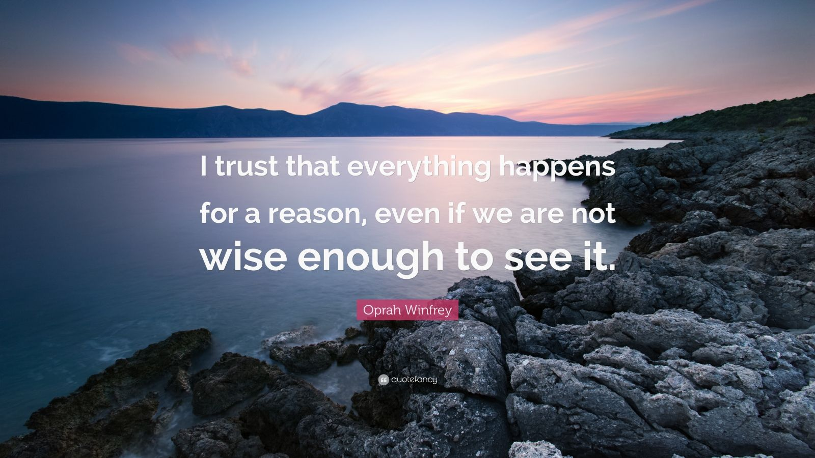 "Oprah Winfrey Quote: ""I trust that everything happens for a reason, even if we are not wise enough to see it."""