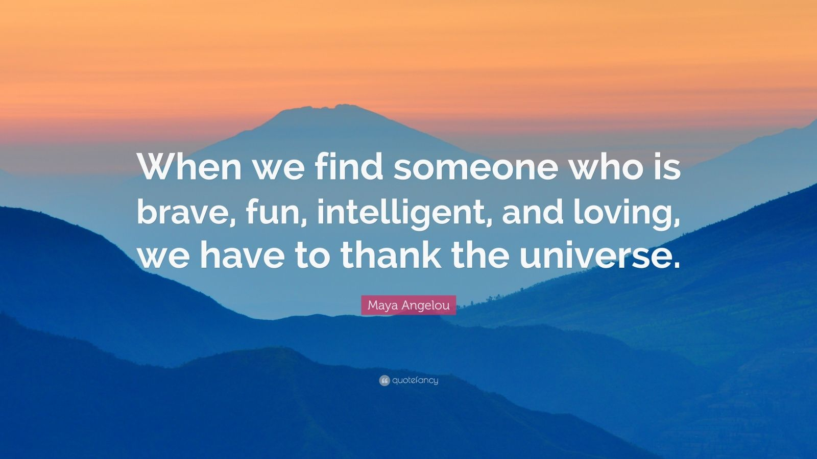"""Maya Angelou Quote: """"When we find someone who is brave, fun, intelligent, and loving, we have to thank the universe."""""""