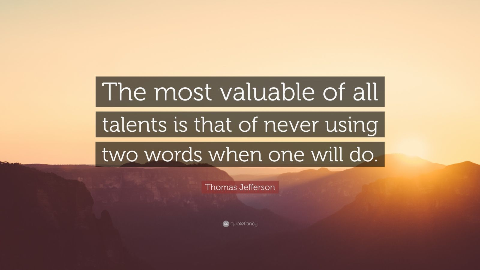"Thomas Jefferson Quote: ""The most valuable of all talents is that of never using two words when one will do."""