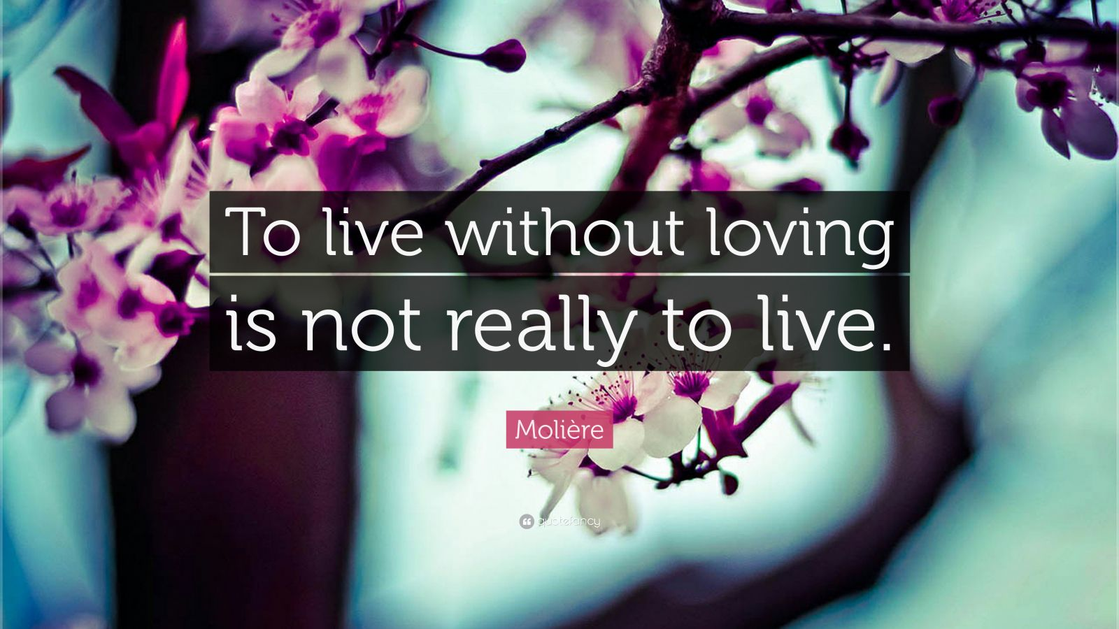 """Molière Quote: """"To live without loving is not really to live."""""""