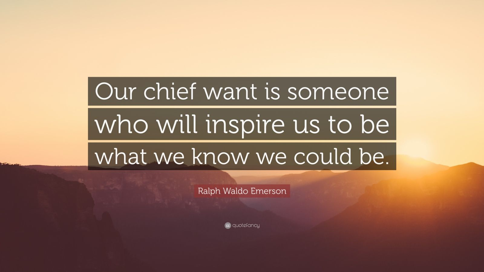 "Ralph Waldo Emerson Quote: ""Our chief want is someone who will inspire us to be what we know we could be."""