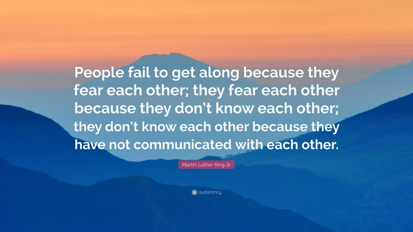 """Martin Luther King Jr. Quote: """"People fail to get along because they fear each other; they fear each other because they don't know each other; they don't know each other because they have not communicated with each other."""""""