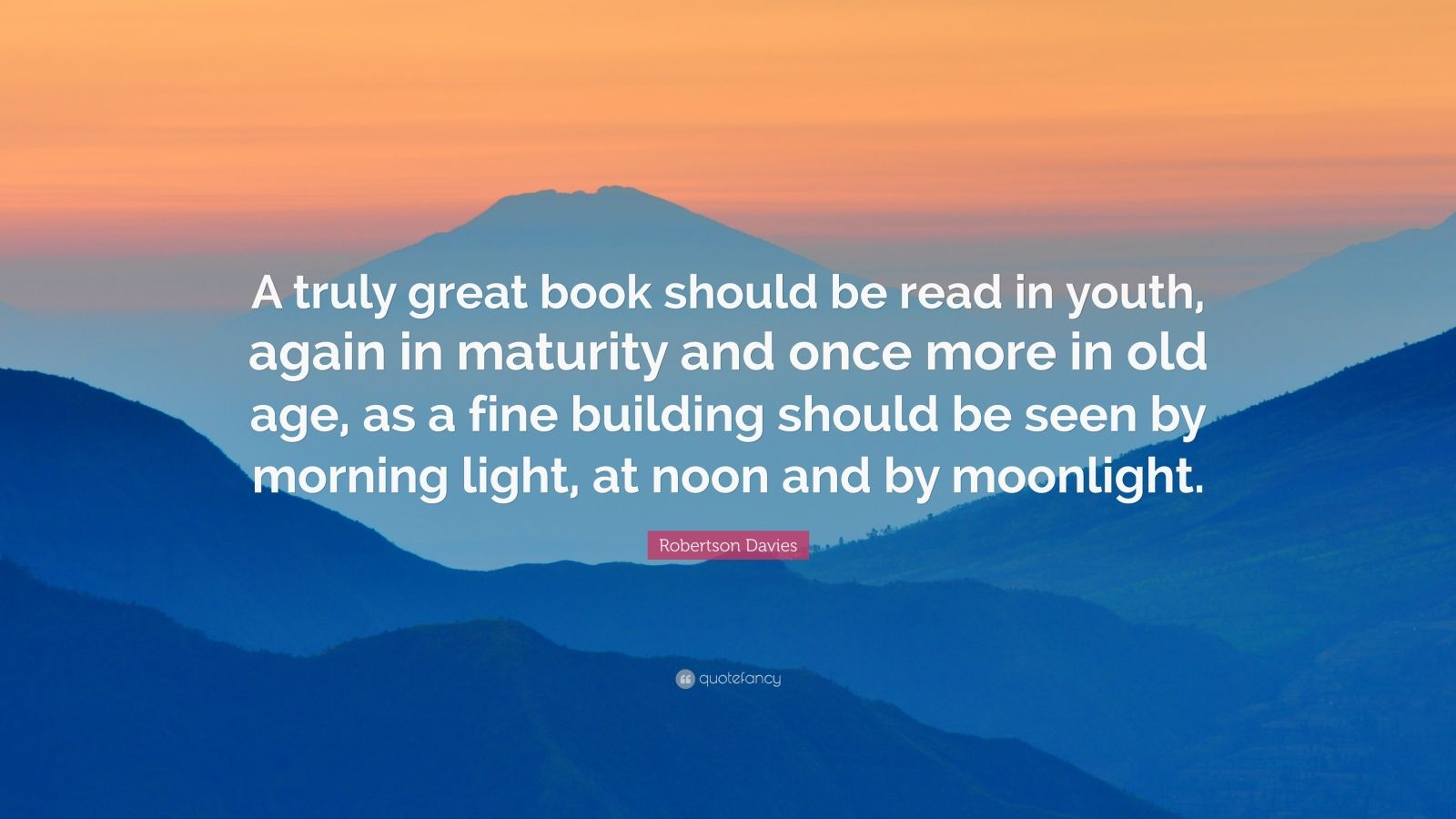 """Robertson Davies Quote: """"A truly great book should be read in youth, again in maturity and once more in old age, as a fine building should be seen by morning light, at noon and by moonlight."""""""