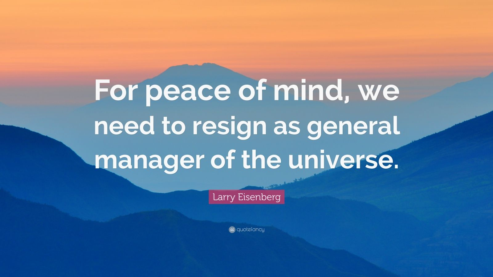 """Larry Eisenberg Quote: """"For peace of mind, we need to resign as general manager of the universe."""""""