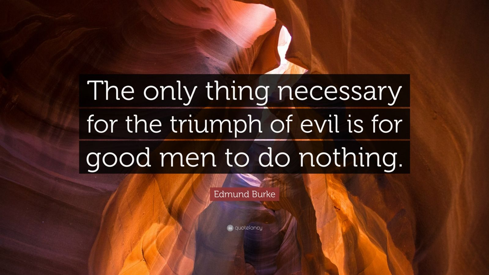 The Only Thing Necessary For The Triumph Of Evil Is For Good Men To Do Nothing 58