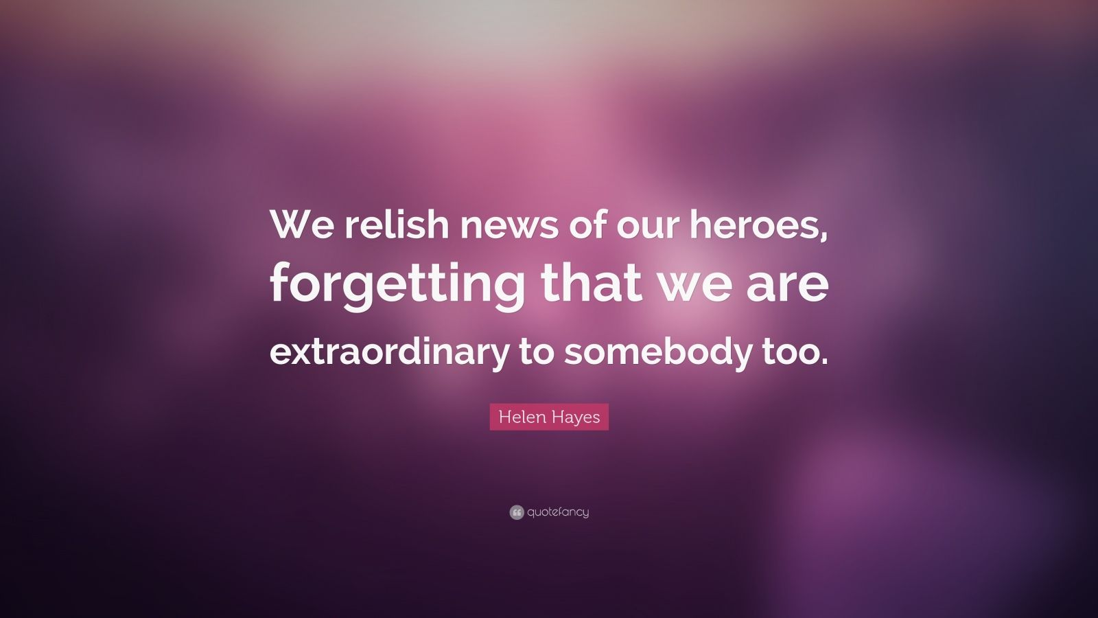 "Helen Hayes Quote: ""We relish news of our heroes, forgetting that we are extraordinary to somebody too."""