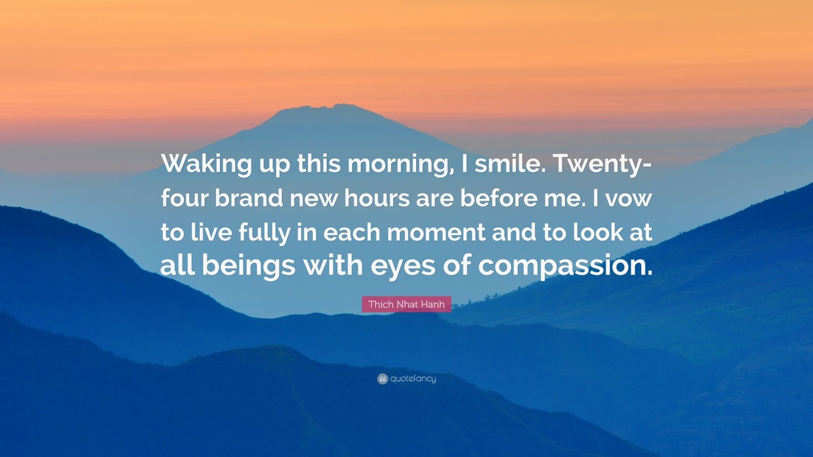 """Thich Nhat Hanh Quote: """"Waking up this morning, I smile. Twenty-four brand new hours are before me. I vow to live fully in each moment and to look at all beings with eyes of compassion."""""""