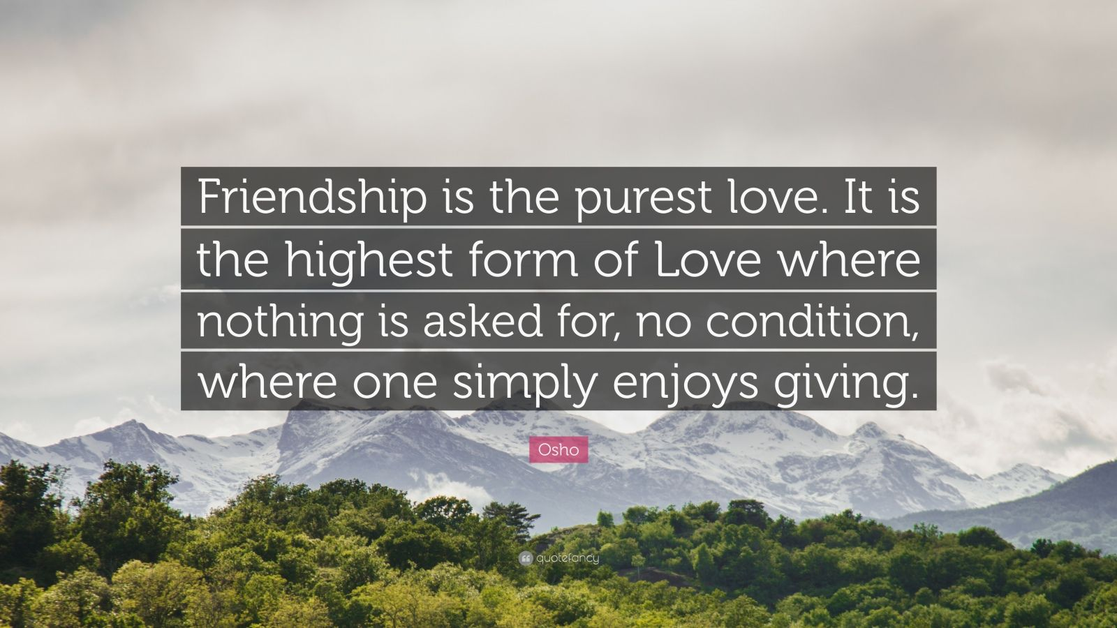 "Osho Quote: ""Friendship is the purest love. It is the highest form of love where nothing is asked for, no condition, where one simply enjoys giving."""