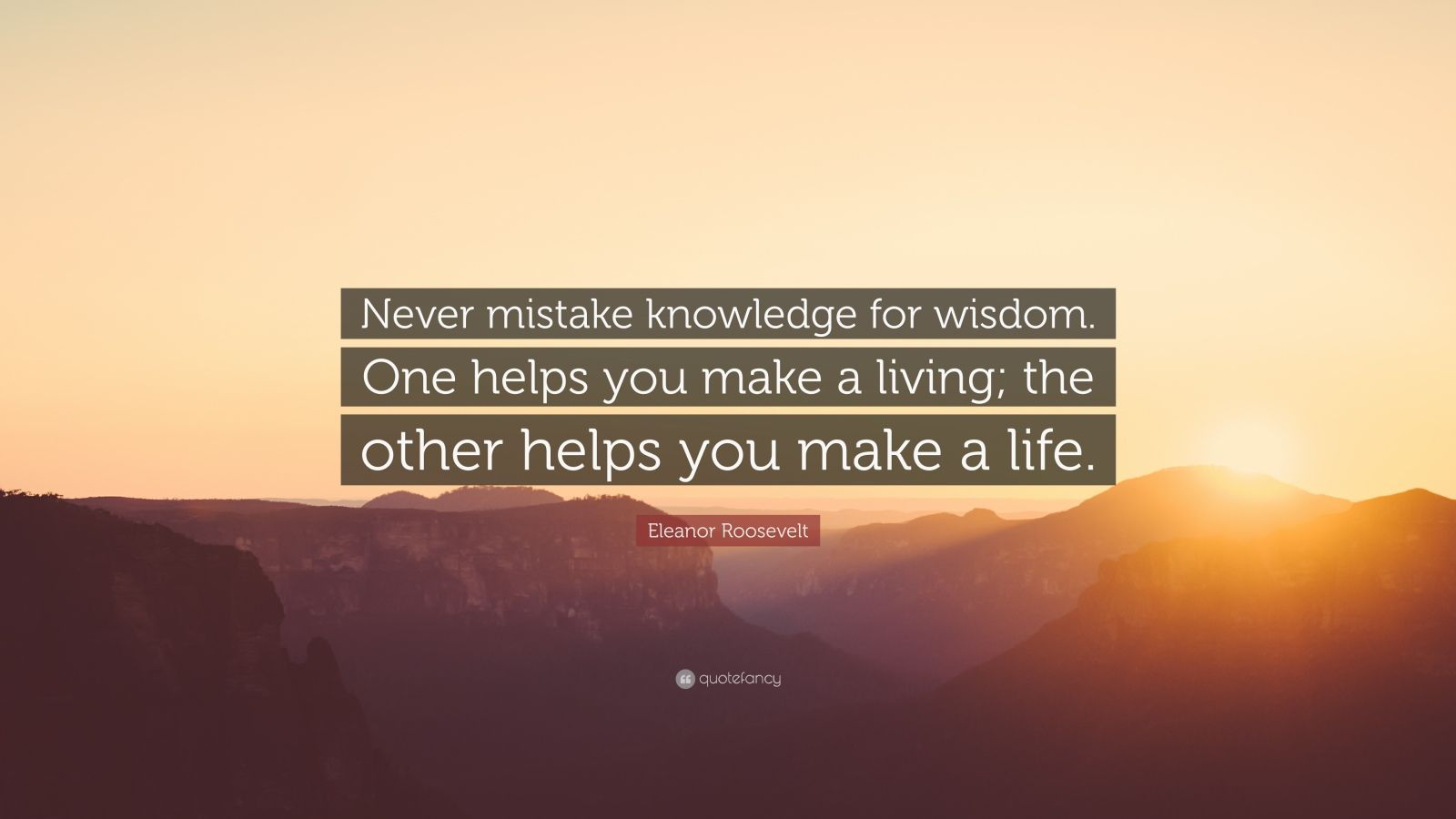 "Eleanor Roosevelt Quote: ""Never mistake knowledge for wisdom. One helps you make a living; the other helps you make a life."""