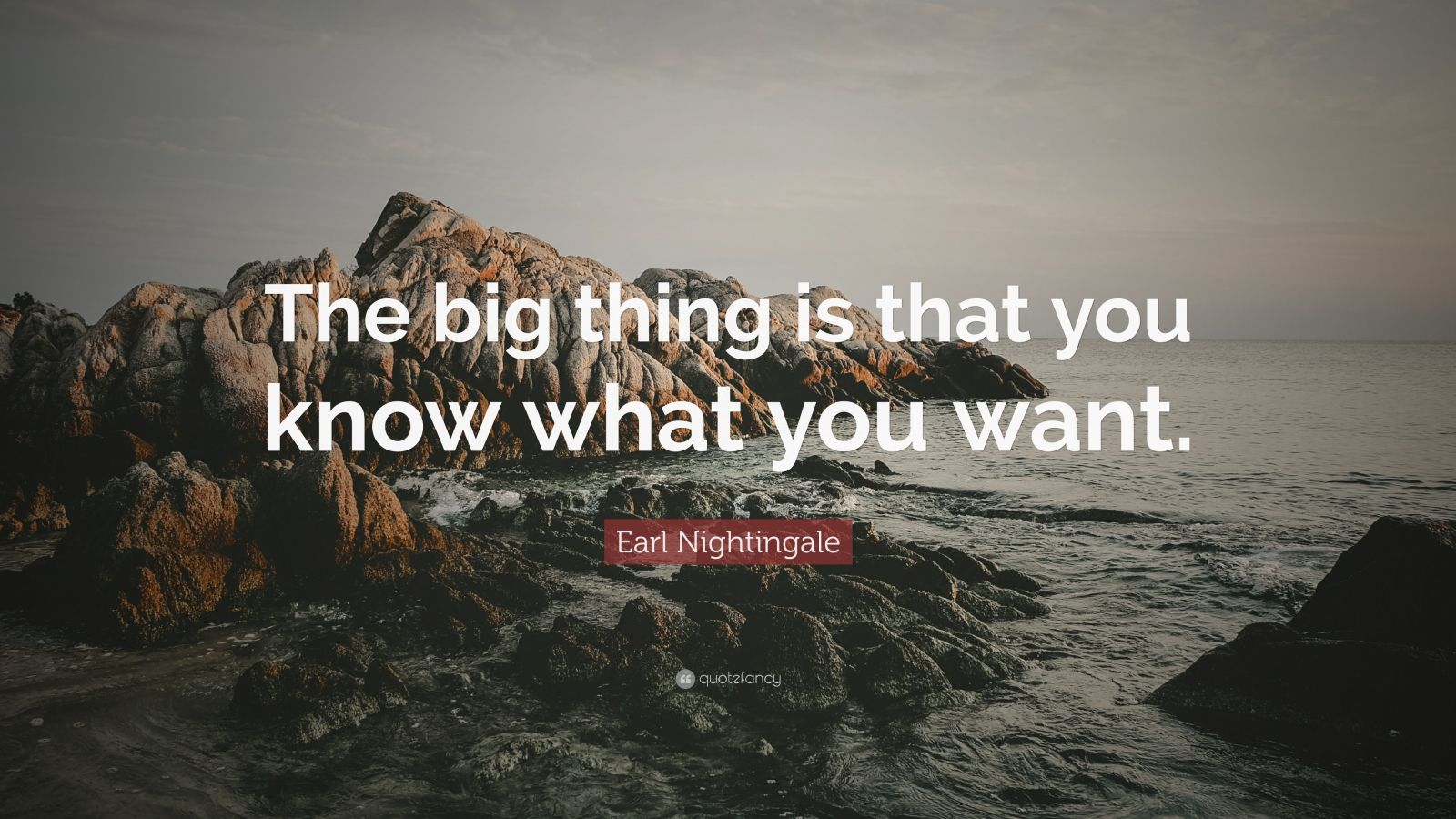 """Earl Nightingale Quote: """"The big thing is that you know what you want."""""""