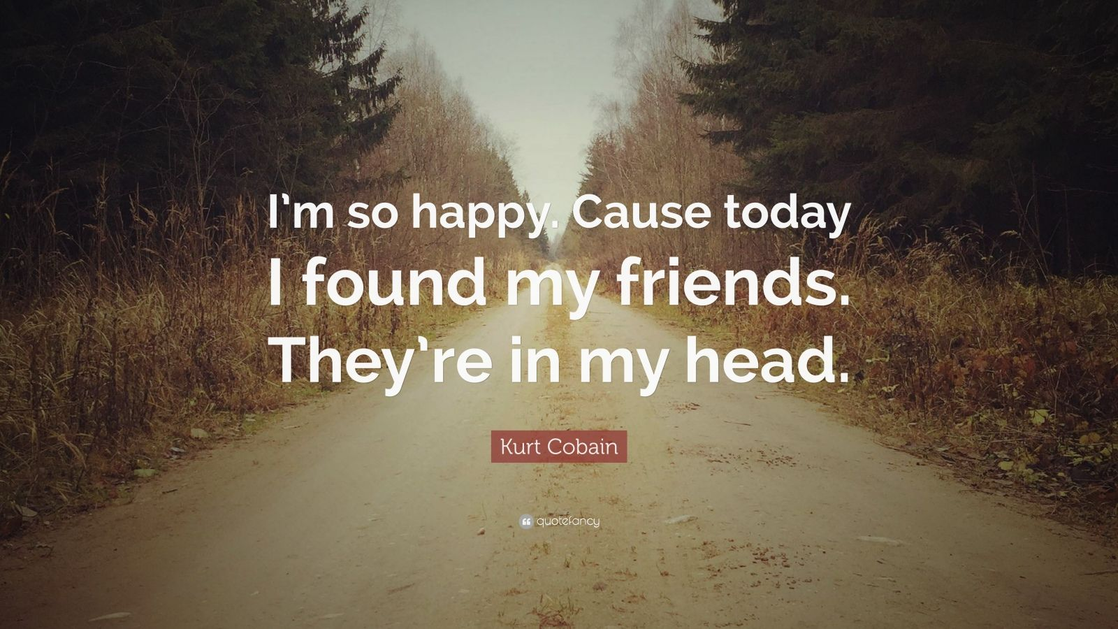 "Kurt Cobain Quote: ""I'm so happy. Cause today I found my friends. They're in my head."""