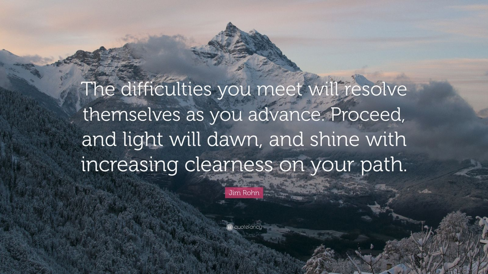 "Jim Rohn Quote: ""The difficulties you meet will resolve themselves as you advance. Proceed, and light will dawn, and shine with increasing clearness on your path."""