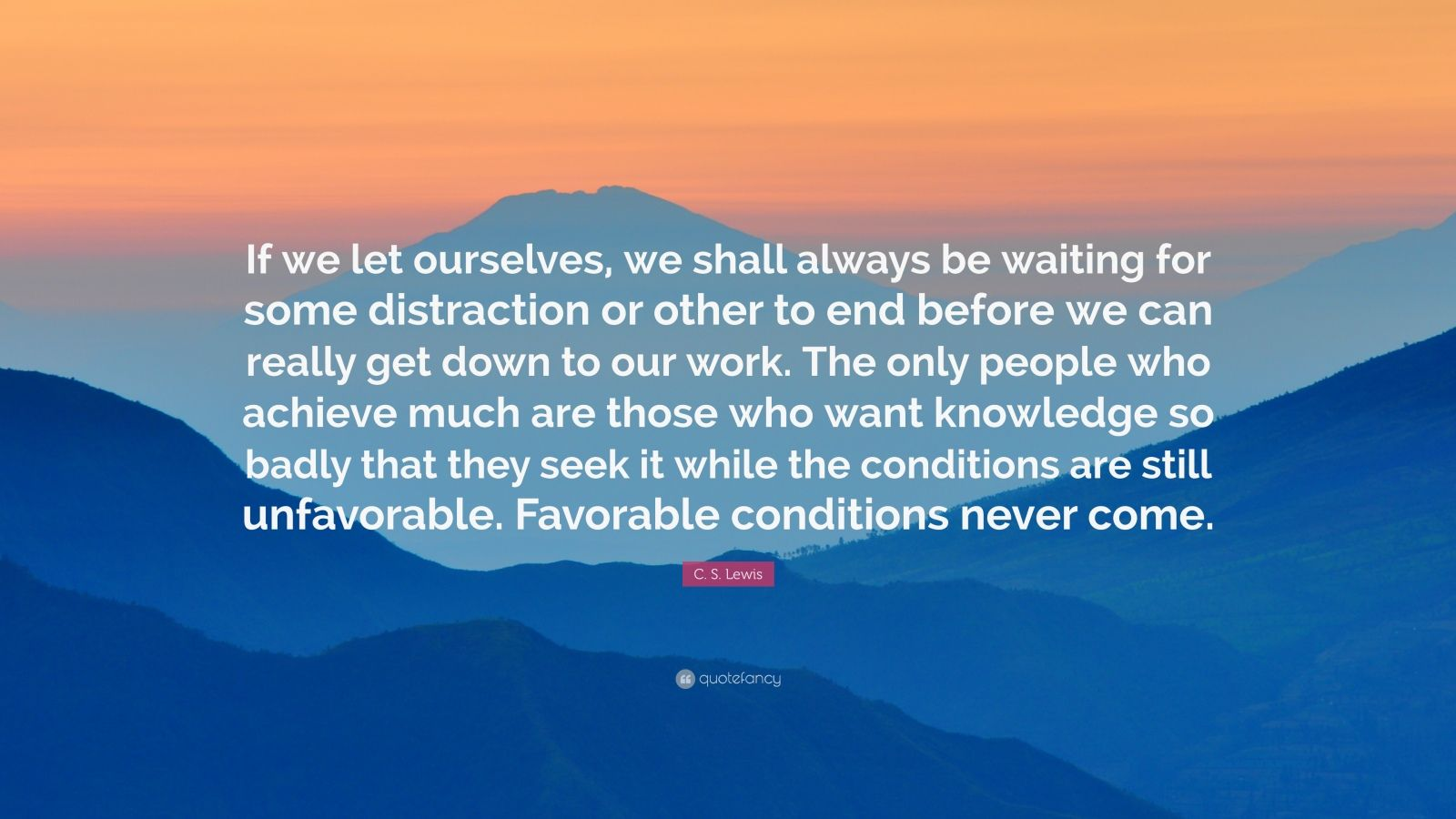 """C. S. Lewis Quote: """"If we let ourselves, we shall always be waiting for some distraction or other to end before we can really get down to our work. The only people who achieve much are those who want knowledge so badly that they seek it while the conditions are still unfavorable. Favorable conditions never come."""""""