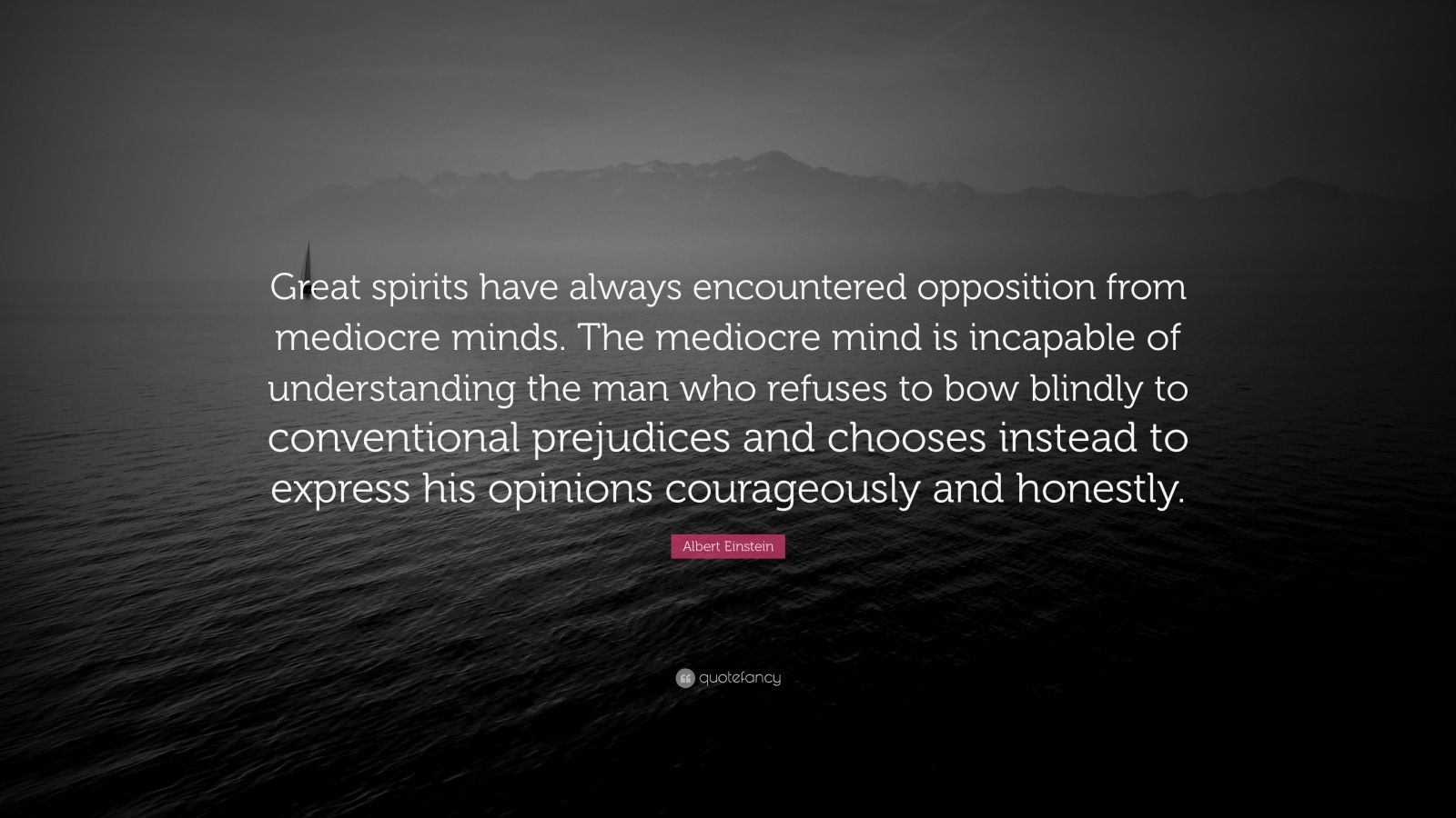 "Albert Einstein Quote: ""Great spirits have always encountered opposition from mediocre minds. The mediocre mind is incapable of understanding the man who refuses to bow blindly to conventional prejudices and chooses instead to express his opinions courageously and honestly."""