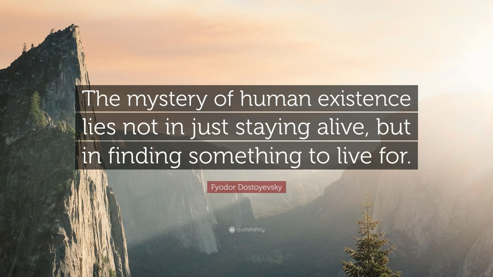 "Fyodor Dostoyevsky Quote: ""The mystery of human existence lies not in just staying alive, but in finding something to live for."""