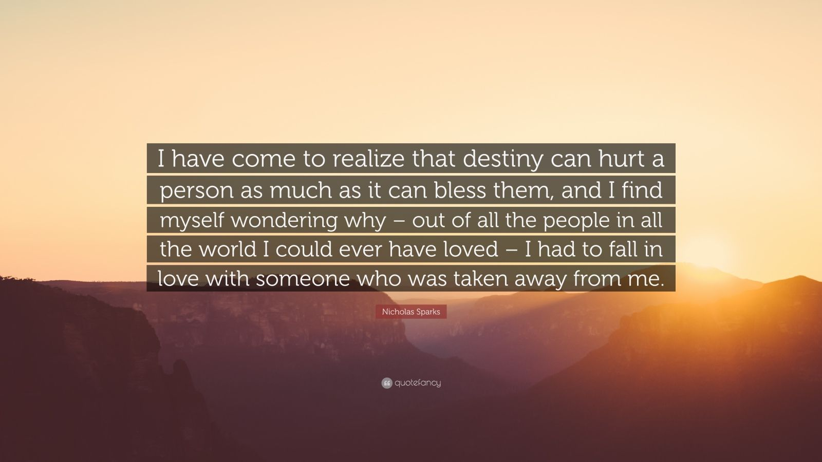 """Nicholas Sparks Quote: """"I have come to realize that destiny can hurt a person as much as it can bless them, and I find myself wondering why – out of all the people in all the world I could ever have loved – I had to fall in love with someone who was taken away from me."""""""