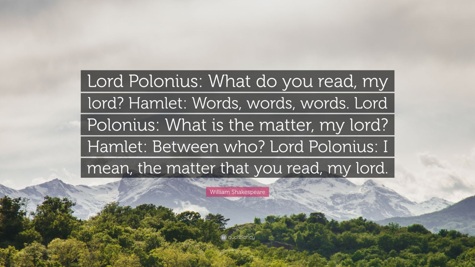 "William Shakespeare Quote: ""Lord Polonius: What do you read, my lord? Hamlet: Words, words, words. Lord Polonius: What is the matter, my lord? Hamlet: Between who? Lord Polonius: I mean, the matter that you read, my lord."""