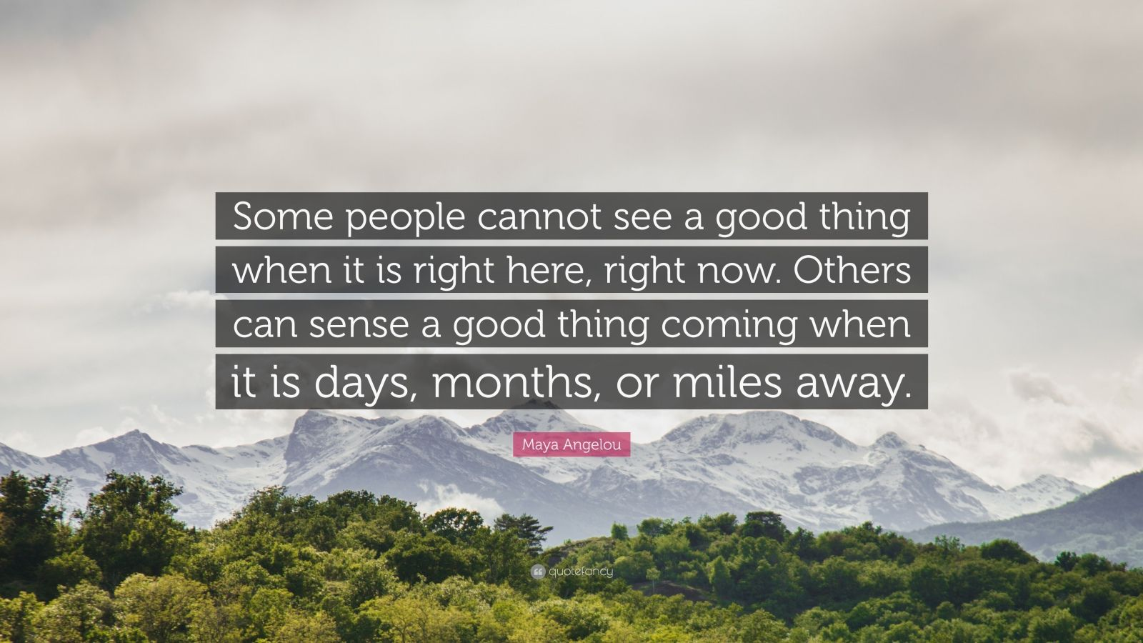 "Maya Angelou Quote: ""Some people cannot see a good thing when it is right here, right now. Others can sense a good thing coming when it is days, months, or miles away."""