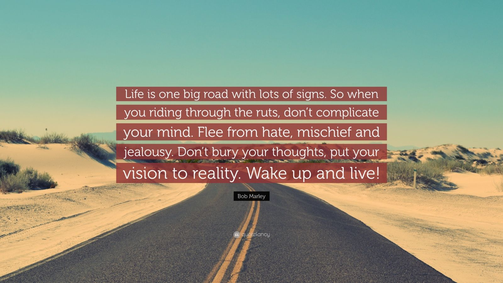 """Bob Marley Quote: """"Life is one big road with lots of signs. So when you riding through the ruts, don't complicate your mind. Flee from hate, mischief and jealousy. Don't bury your thoughts, put your vision to reality. Wake up and live!"""""""