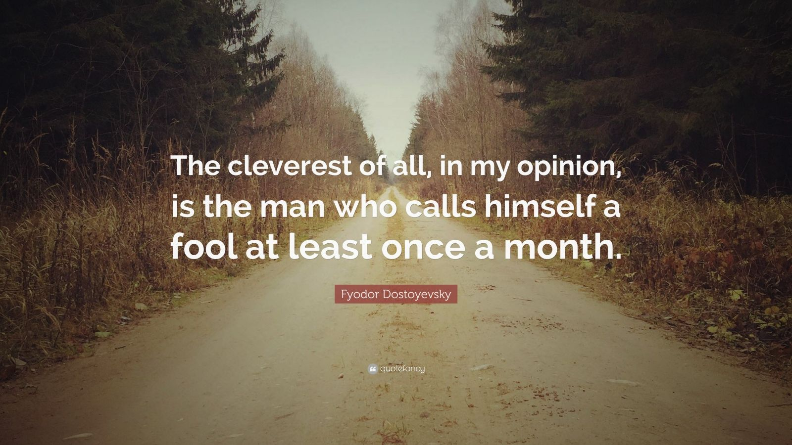 "Fyodor Dostoyevsky Quote: ""The cleverest of all, in my opinion, is the man who calls himself a fool at least once a month."""