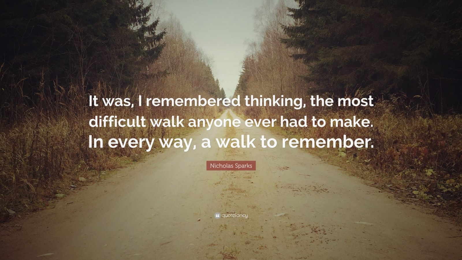 "Nicholas Sparks Quote: ""It was, I remembered thinking, the most difficult walk anyone ever had to make. In every way, a walk to remember."""