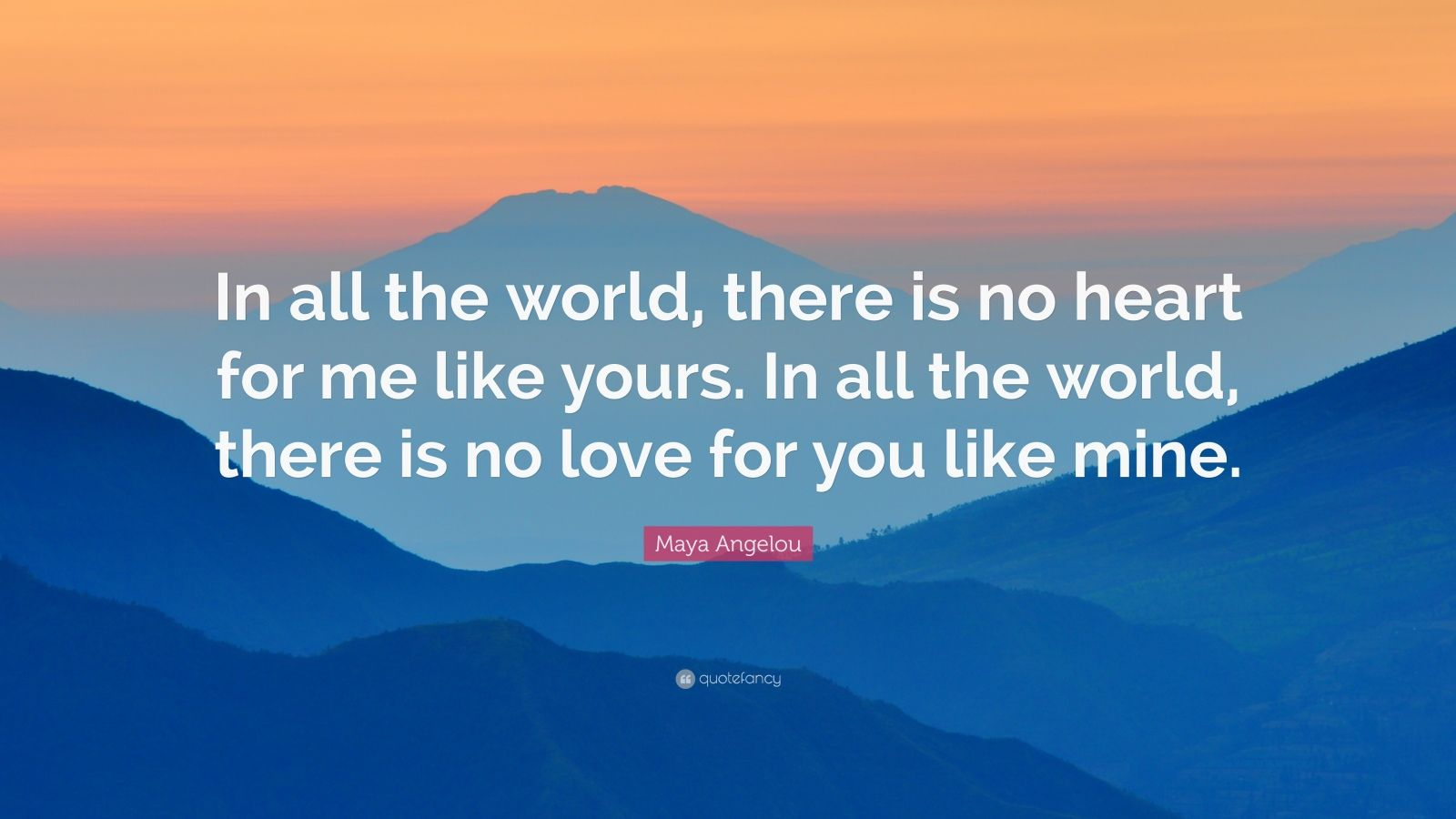 "Maya Angelou Quote: ""In all the world, there is no heart for me like yours. In all the world, there is no love for you like mine."""