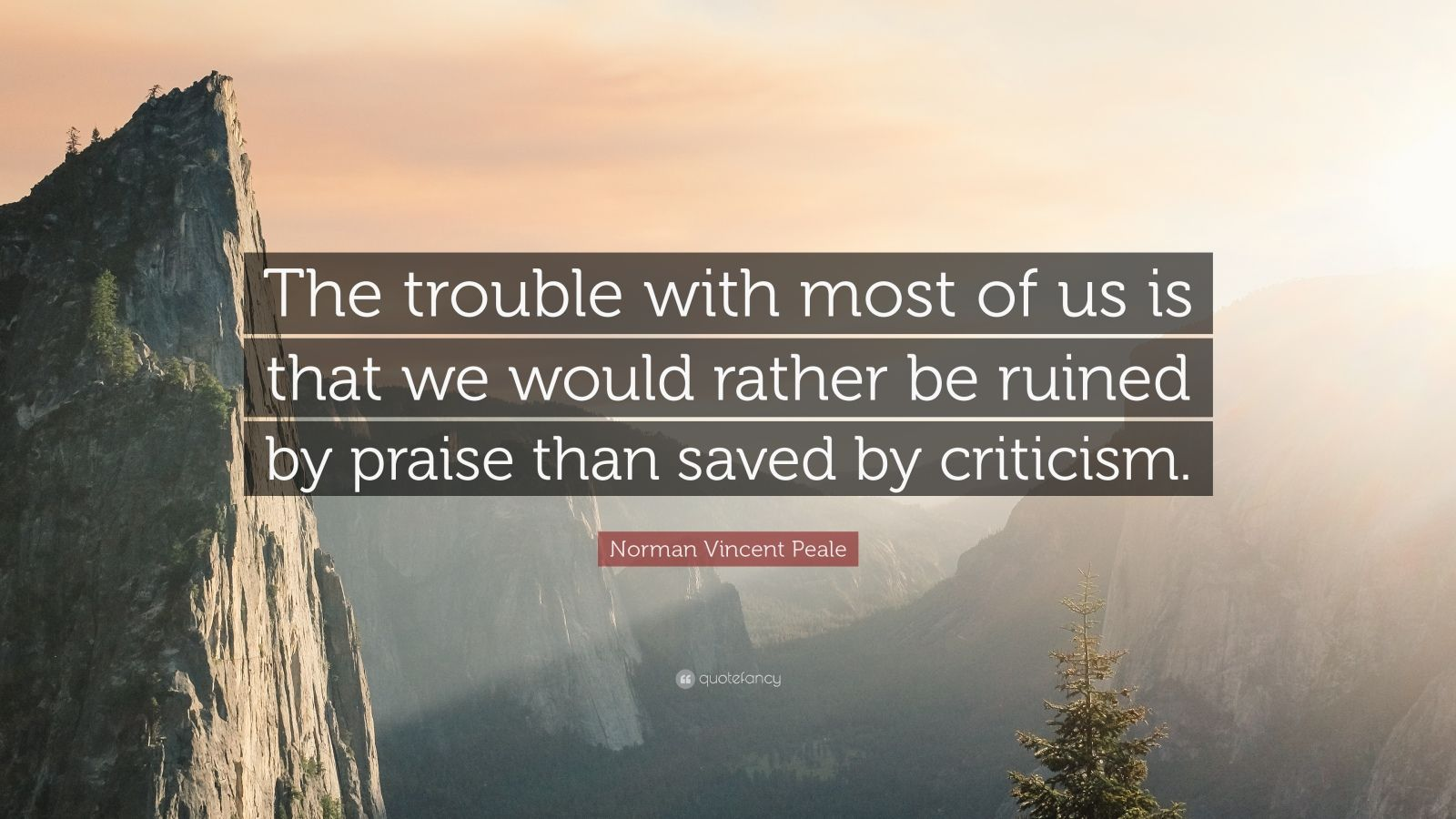 "Norman Vincent Peale Quote: ""The trouble with most of us is that we would rather be ruined by praise than saved by criticism."""