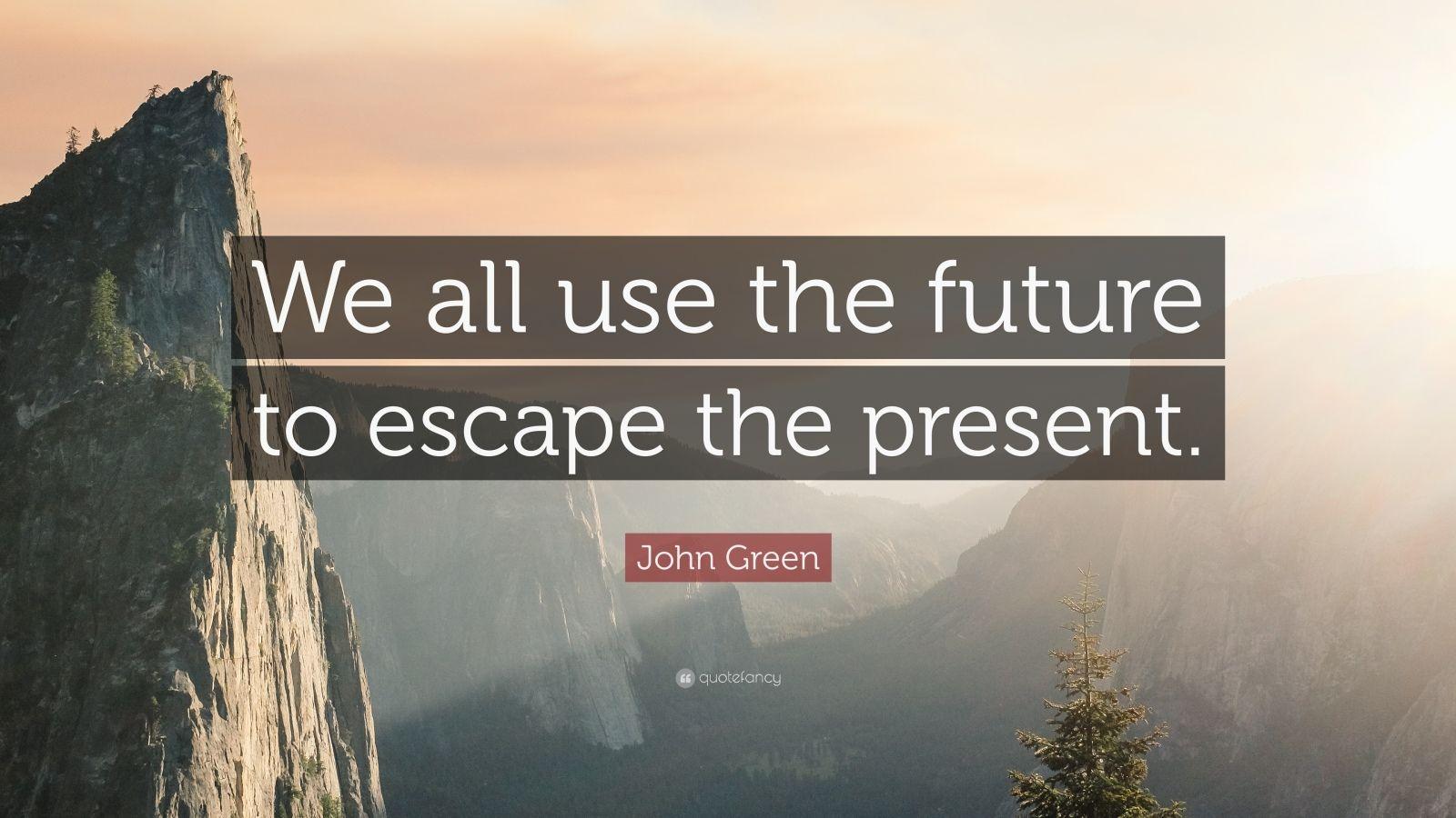 "John Green Quote: ""We all use the future to escape the present."""